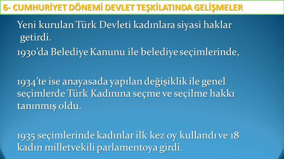 Yeni kurulan Türk Devleti kadınlara siyasi haklar getirdi. 1930'da Belediye Kanunu ile belediye seçimlerinde, 1934'te ise anayasada yapılan değişiklik