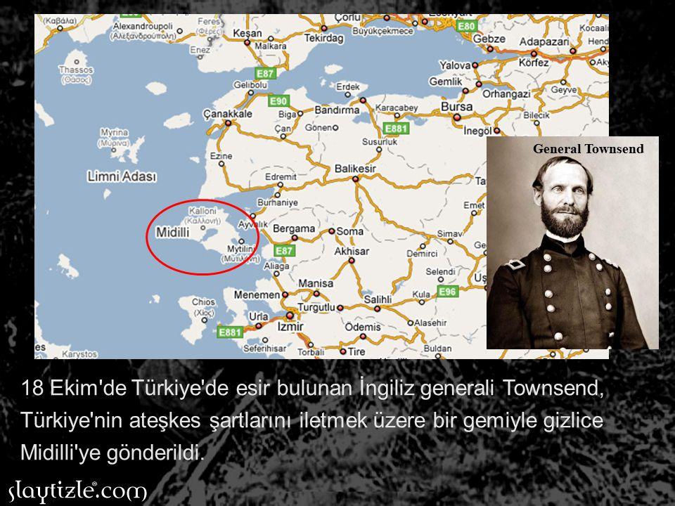 18 Ekim de Türkiye de esir bulunan İngiliz generali Townsend, Türkiye nin ateşkes şartlarını iletmek üzere bir gemiyle gizlice Midilli ye gönderildi.