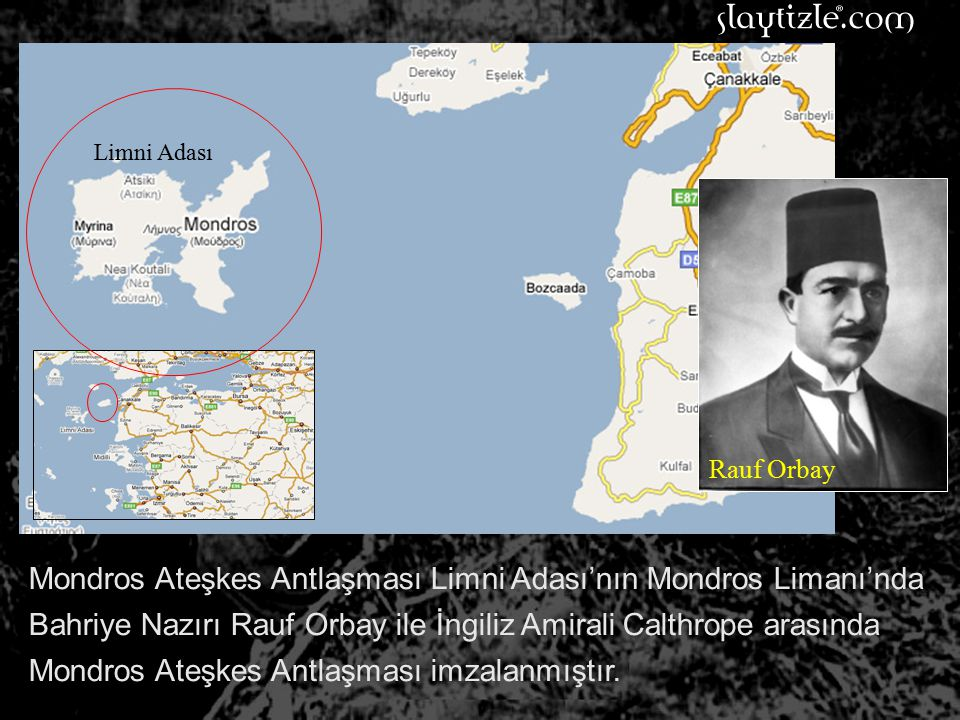 Mondros Ateşkes Antlaşması Limni Adası'nın Mondros Limanı'nda Bahriye Nazırı Rauf Orbay ile İngiliz Amirali Calthrope arasında Mondros Ateşkes Antlaşması imzalanmıştır.