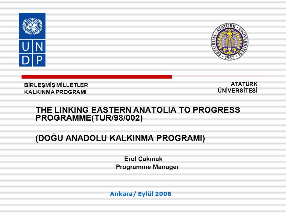 UNITED NATIONS DEVELOPMENT PROGRAMME/ATATURK UNIVERSITY THE LINKING EASTERN ANATOLIA TO PROGRESS PROGRAMME(TUR/98/002) TANIM: Doğu Anadolu Kalkınma Programı, Türkiye Cumhuriyeti Hükümeti ile Birleşmiş Milletler Kalkınma Programı arasında imzalanan işbirliği anlaşmalarına (Common Country Framework) uygun olarak, kalkınma çabalarına destek olmak üzere Devlet Planlama Teşkilatı ile işbirliği halinde Birleşmiş Milletler Kalkınma Programı ve Atatürk Üniversitesi tarafından hazırlanan ve ortak yürütülen bir İnsani Gelişme Programı dır.