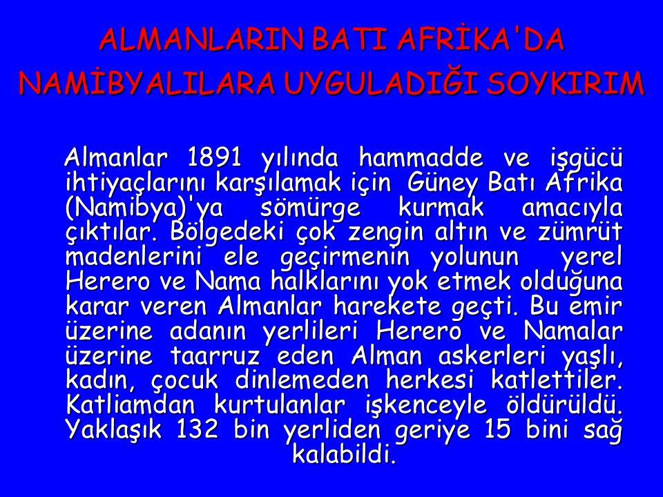 ALMANLARIN BATI AFRİKA'DA NAMİBYALILARA UYGULADIĞI SOYKIRIM Almanlar 1891 yılında hammadde ve işgücü ihtiyaçlarını karşılamak için Güney Batı Afrika (
