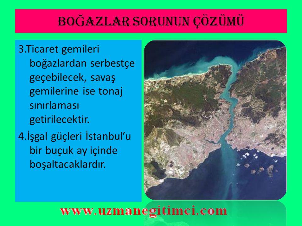 BO Ğ AZLAR SORUNUN ÇÖZÜMÜ 1.Boğazların idaresi başkanlığını Türkler'in yapacağı bir komisyona bırakılmıştır. 2.Boğazların iki tarafında da 20 km'lik a