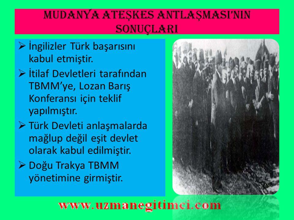 MUDANYA ATE Ş KES ANTLA Ş MASI'NIN SONUÇLARI  Kurtuluş Savaşı'nın askeri başarısı, diplomatik başarı ile tamamlanmış ve Türk Kurtuluş Savaşı sona erm