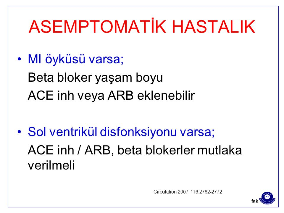 ASEMPTOMATİK HASTALIK MI öyküsü varsa; Beta bloker yaşam boyu ACE inh veya ARB eklenebilir Sol ventrikül disfonksiyonu varsa; ACE inh / ARB, beta blokerler mutlaka verilmeli Circulation 2007, 116:2762-2772 fak