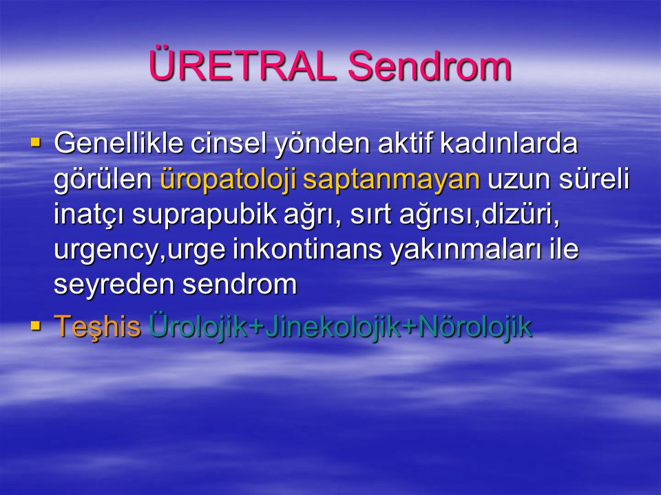 ÜRETRAL Sendrom  Genellikle cinsel yönden aktif kadınlarda görülen üropatoloji saptanmayan uzun süreli inatçı suprapubik ağrı, sırt ağrısı,dizüri, ur
