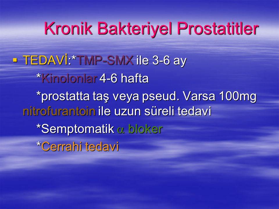 Kronik Bakteriyel Prostatitler  TEDAVİ:*TMP-SMX ile 3-6 ay *Kinolonlar 4-6 hafta *Kinolonlar 4-6 hafta *prostatta taş veya pseud. Varsa 100mg nitrofu