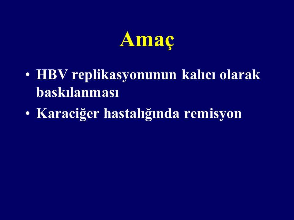 Amaç HBV replikasyonunun kalıcı olarak baskılanması Karaciğer hastalığında remisyon
