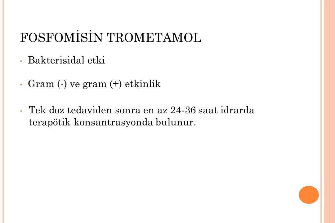 FOSFOMİSİN TROMETAMOL Bakterisidal etki Gram (-) ve gram (+) etkinlik Tek doz tedaviden sonra en az 24-36 saat idrarda terapötik konsantrasyonda bulun
