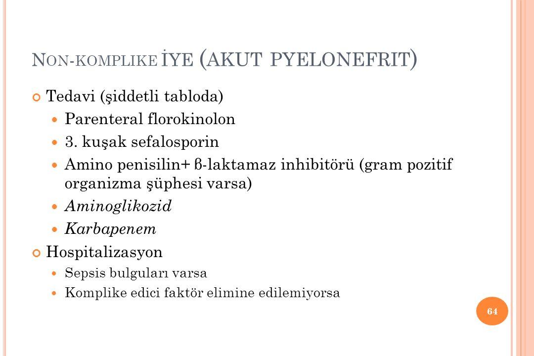 N ON - KOMPLIKE İYE ( AKUT PYELONEFRIT ) Tedavi (şiddetli tabloda) Parenteral florokinolon 3. kuşak sefalosporin Amino penisilin+ β-laktamaz inhibitör