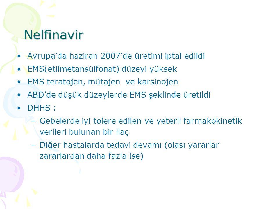 Nelfinavir Avrupa'da haziran 2007'de üretimi iptal edildi EMS(etilmetansülfonat) düzeyi yüksek EMS teratojen, mütajen ve karsinojen ABD'de düşük düzeylerde EMS şeklinde üretildi DHHS : –Gebelerde iyi tolere edilen ve yeterli farmakokinetik verileri bulunan bir ilaç –Diğer hastalarda tedavi devamı (olası yararlar zararlardan daha fazla ise)