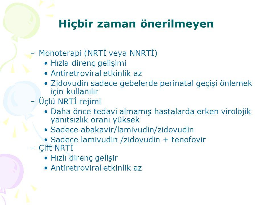 Hiçbir zaman önerilmeyen –Monoterapi (NRTİ veya NNRTİ) Hızla direnç gelişimi Antiretroviral etkinlik az Zidovudin sadece gebelerde perinatal geçişi önlemek için kullanılır –Üçlü NRTİ rejimi Daha önce tedavi almamış hastalarda erken virolojik yanıtsızlık oranı yüksek Sadece abakavir/lamivudin/zidovudin Sadece lamivudin /zidovudin + tenofovir –Çift NRTİ Hızlı direnç gelişir Antiretroviral etkinlik az