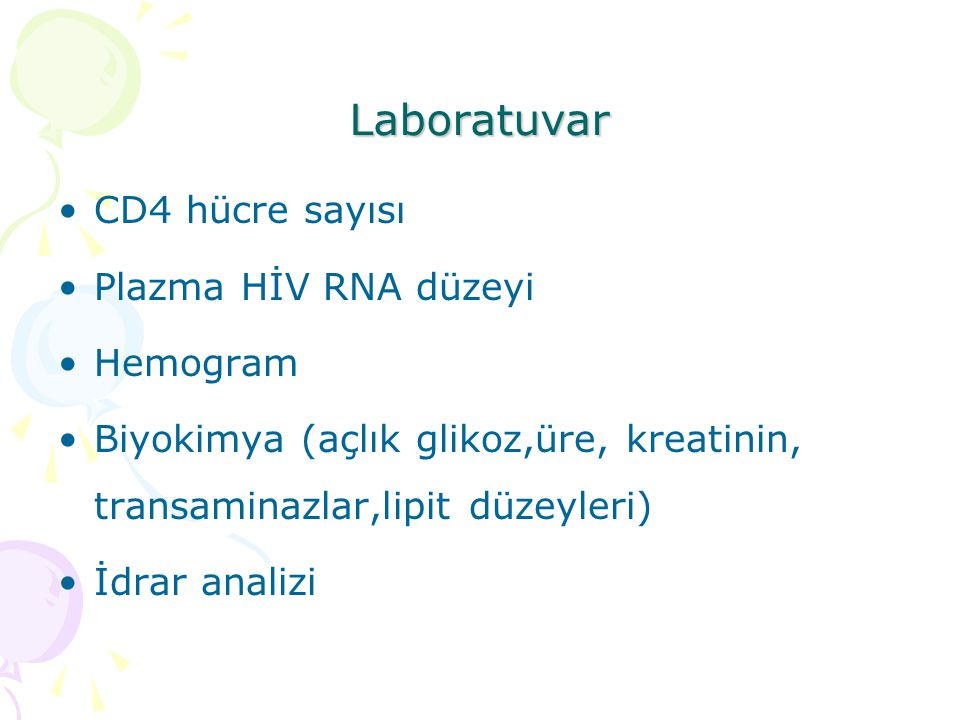 Laboratuvar CD4 hücre sayısı Plazma HİV RNA düzeyi Hemogram Biyokimya (açlık glikoz,üre, kreatinin, transaminazlar,lipit düzeyleri) İdrar analizi