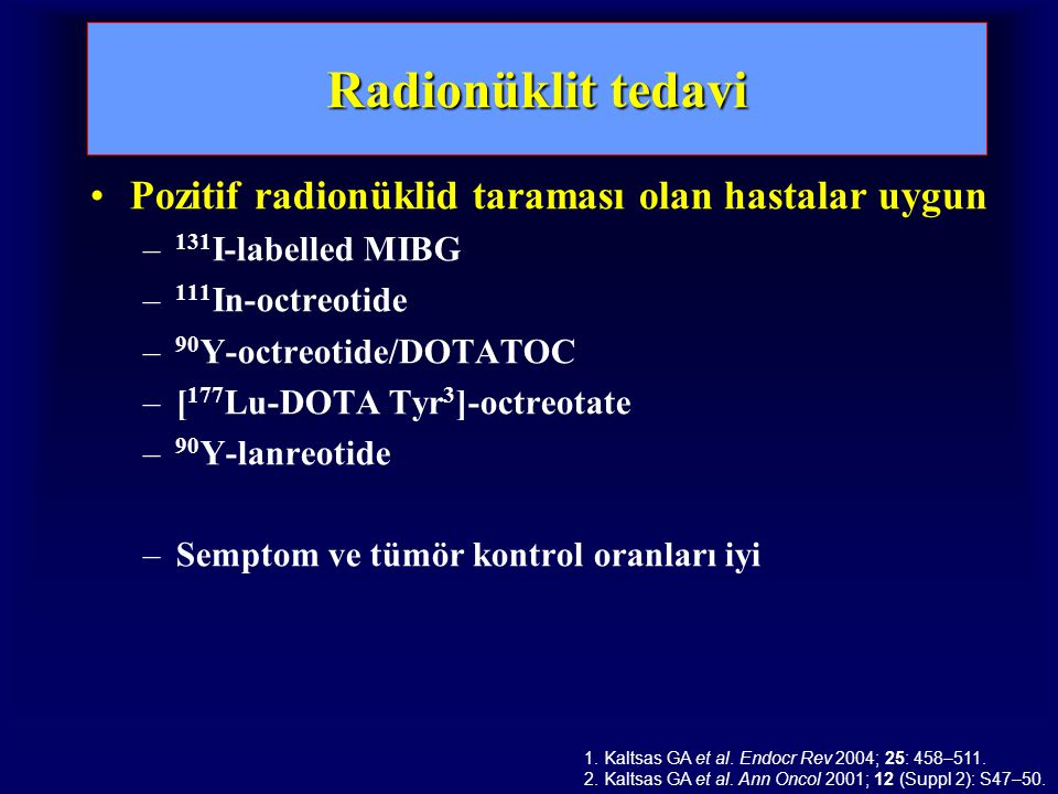 Radionüklit tedavi Pozitif radionüklid taraması olan hastalar uygun – 131 I-labelled MIBG – 111 In-octreotide – 90 Y-octreotide/DOTATOC –[ 177 Lu-DOTA Tyr 3 ]-octreotate – 90 Y-lanreotide –Semptom ve tümör kontrol oranları iyi 1.
