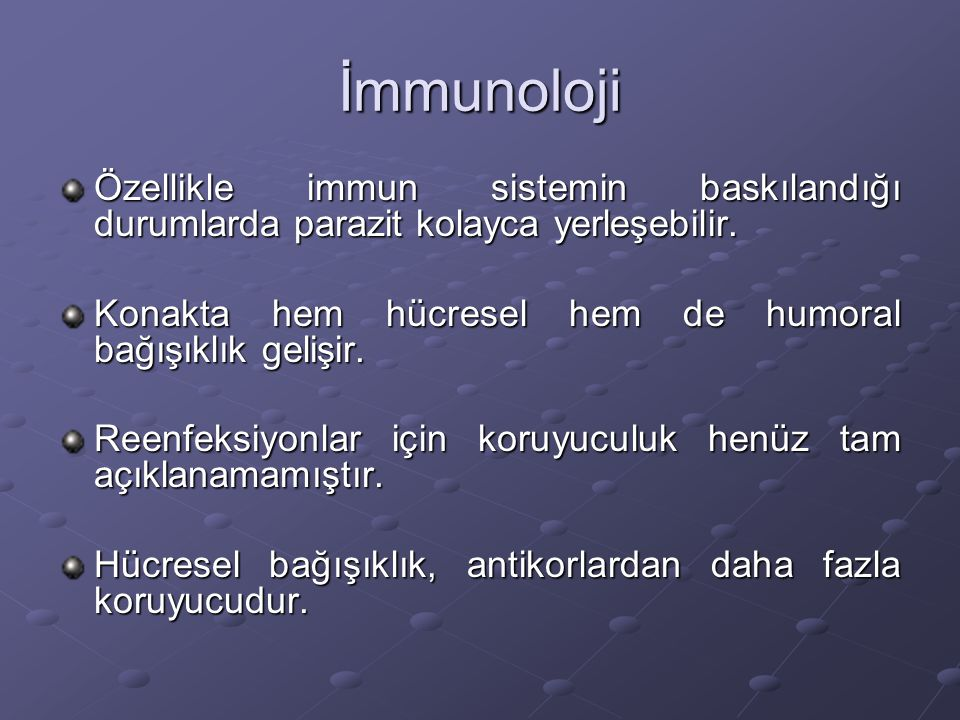 İmmunoloji Özellikle immun sistemin baskılandığı durumlarda parazit kolayca yerleşebilir. Konakta hem hücresel hem de humoral bağışıklık gelişir. Reen