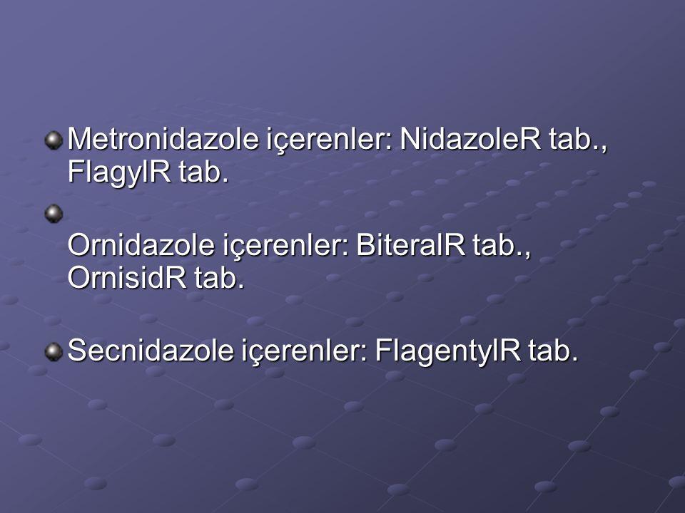 Metronidazole içerenler: NidazoleR tab., FlagylR tab. Ornidazole içerenler: BiteralR tab., OrnisidR tab. Secnidazole içerenler: FlagentylR tab.