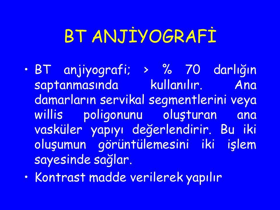 BT ANJİYOGRAFİ BT anjiyografi; > % 70 darlığın saptanmasında kullanılır. Ana damarların servikal segmentlerini veya willis poligonunu oluşturan ana va