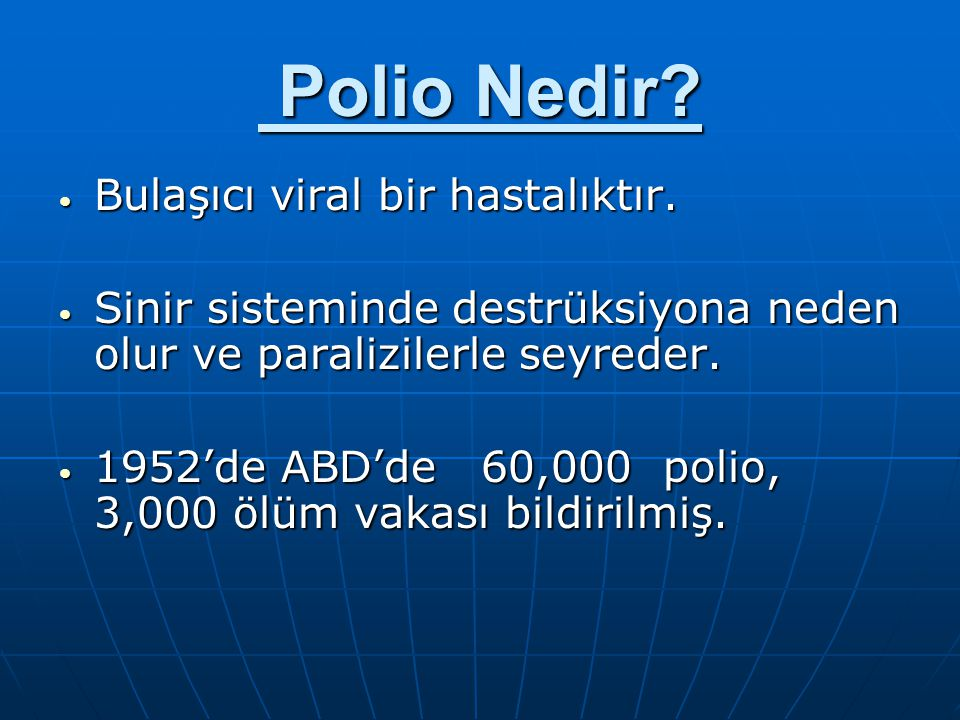 Polio Nedir? Polio Nedir? Bulaşıcı viral bir hastalıktır. Bulaşıcı viral bir hastalıktır. Sinir sisteminde destrüksiyona neden olur ve paralizilerle s