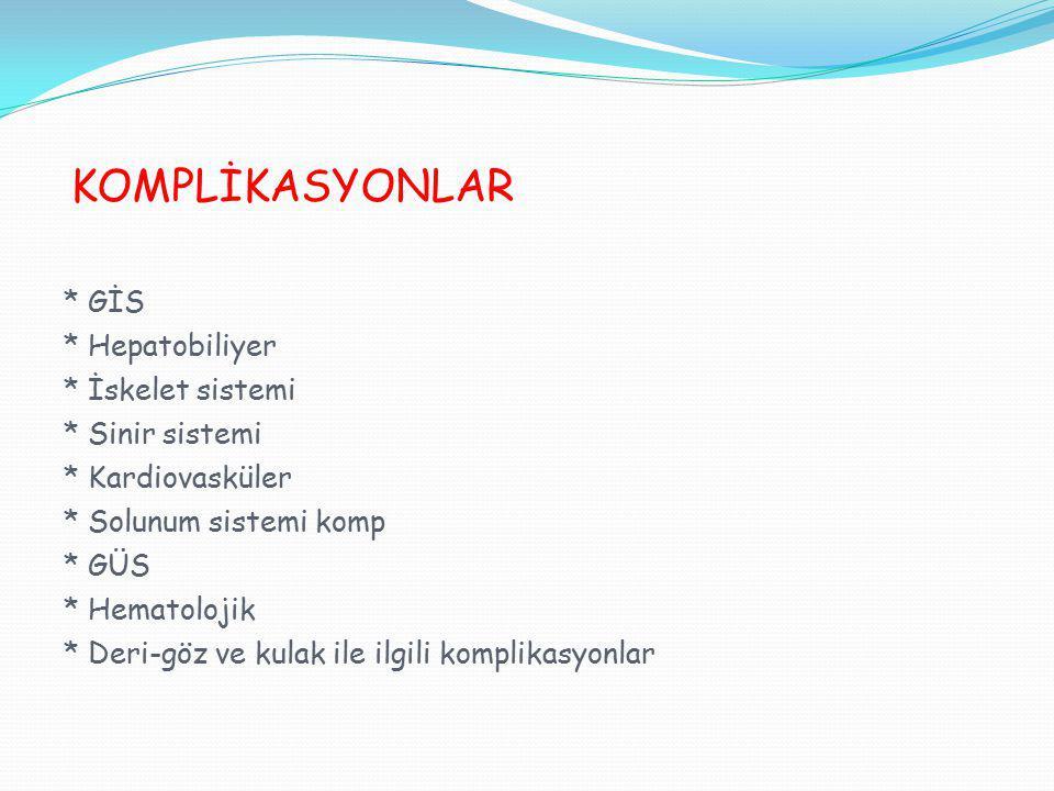 KOMPLİKASYONLAR * GİS * Hepatobiliyer * İskelet sistemi * Sinir sistemi * Kardiovasküler * Solunum sistemi komp * GÜS * Hematolojik * Deri-göz ve kula