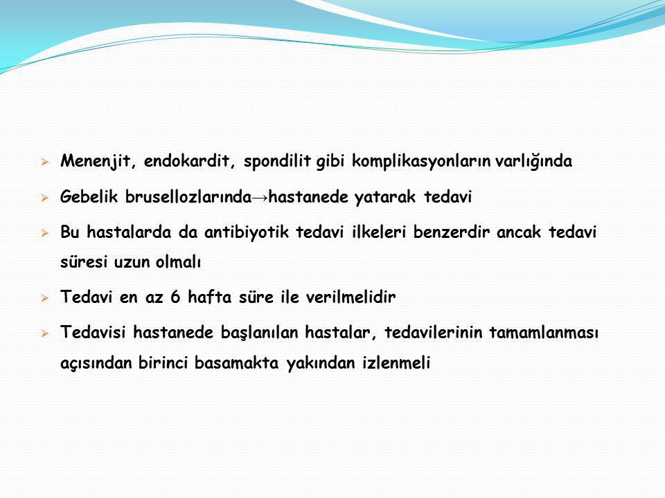  Menenjit, endokardit, spondilit gibi komplikasyonların varlığında  Gebelik brusellozlarında → hastanede yatarak tedavi  Bu hastalarda da antibiyot