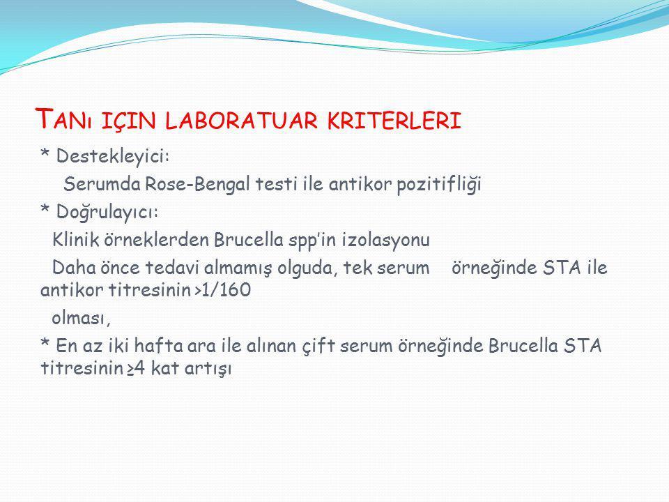 T ANı IÇIN LABORATUAR KRITERLERI * Destekleyici: Serumda Rose-Bengal testi ile antikor pozitifliği * Doğrulayıcı: Klinik örneklerden Brucella spp'in i