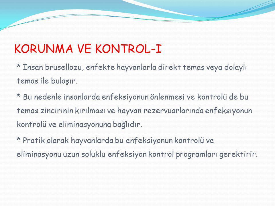 KORUNMA VE KONTROL-I * İnsan brusellozu, enfekte hayvanlarla direkt temas veya dolaylı temas ile bulaşır. * Bu nedenle insanlarda enfeksiyonun önlenme