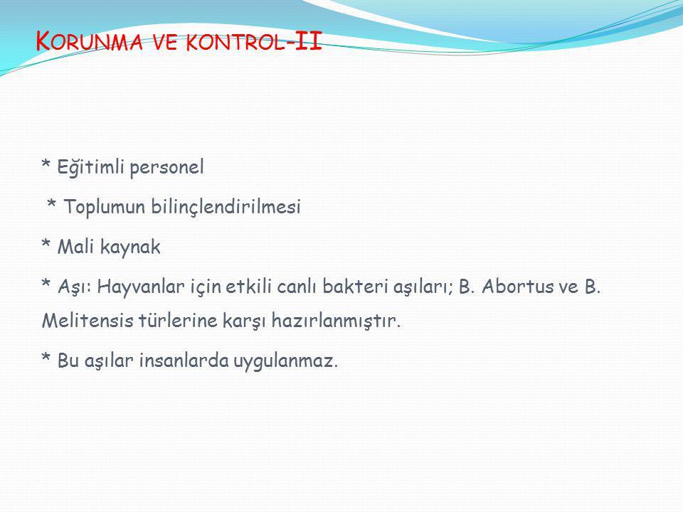 K ORUNMA VE KONTROL -II * Eğitimli personel * Toplumun bilinçlendirilmesi * Mali kaynak * Aşı: Hayvanlar için etkili canlı bakteri aşıları; B. Abortus