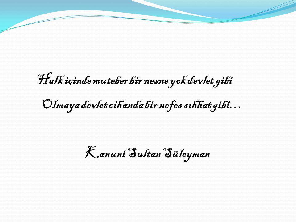 Halk içinde muteber bir nesne yok devlet gibi Olmaya devlet cihanda bir nefes sıhhat gibi… Kanuni Sultan Süleyman