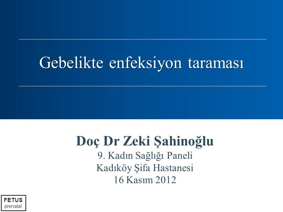 Doç Dr Zeki Şahinoğlu 9. Kadın Sağlığı Paneli Kadıköy Şifa Hastanesi 16 Kasım 2012 FETUS prenatal Gebelikte enfeksiyon taraması