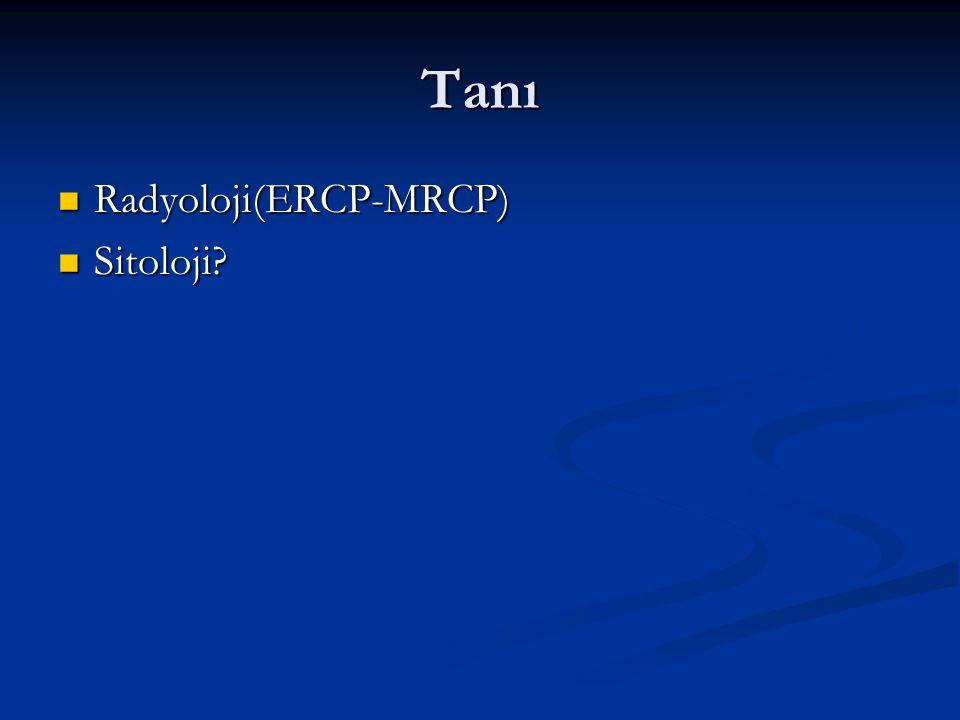 Tanı Radyoloji(ERCP-MRCP) Radyoloji(ERCP-MRCP) Sitoloji? Sitoloji?