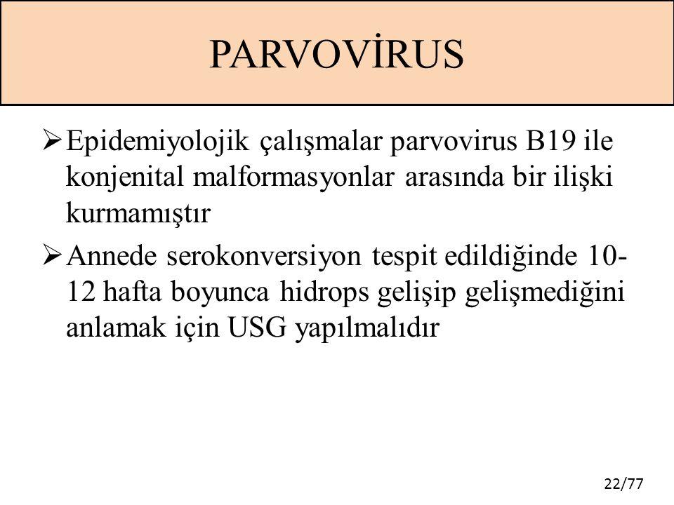 22/77 PARVOVİRUS  Epidemiyolojik çalışmalar parvovirus B19 ile konjenital malformasyonlar arasında bir ilişki kurmamıştır  Annede serokonversiyon te