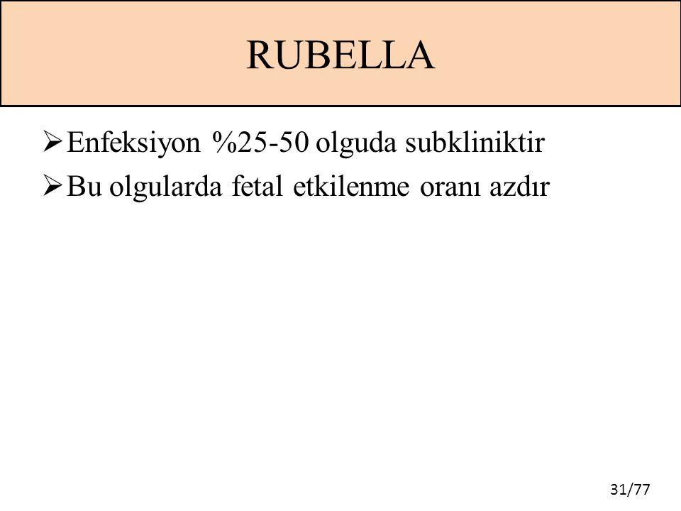 31/77 RUBELLA  Enfeksiyon %25-50 olguda subkliniktir  Bu olgularda fetal etkilenme oranı azdır