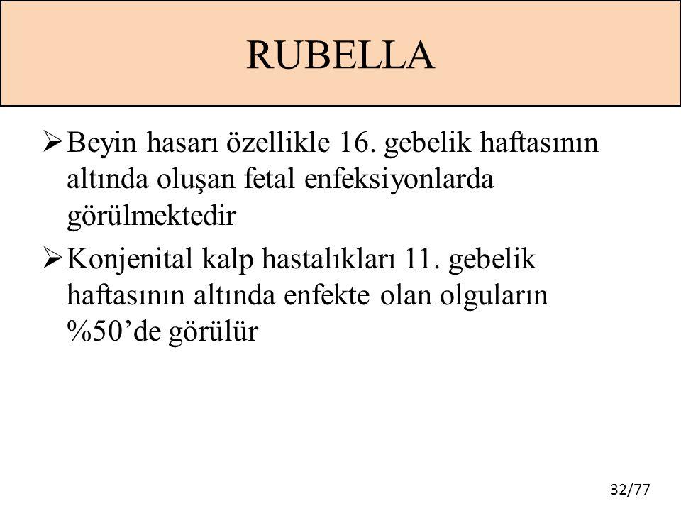 32/77 RUBELLA  Beyin hasarı özellikle 16. gebelik haftasının altında oluşan fetal enfeksiyonlarda görülmektedir  Konjenital kalp hastalıkları 11. ge