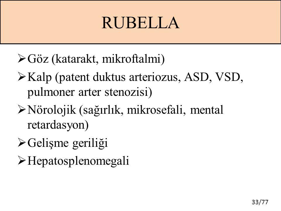 33/77 RUBELLA  Göz (katarakt, mikroftalmi)  Kalp (patent duktus arteriozus, ASD, VSD, pulmoner arter stenozisi)  Nörolojik (sağırlık, mikrosefali,