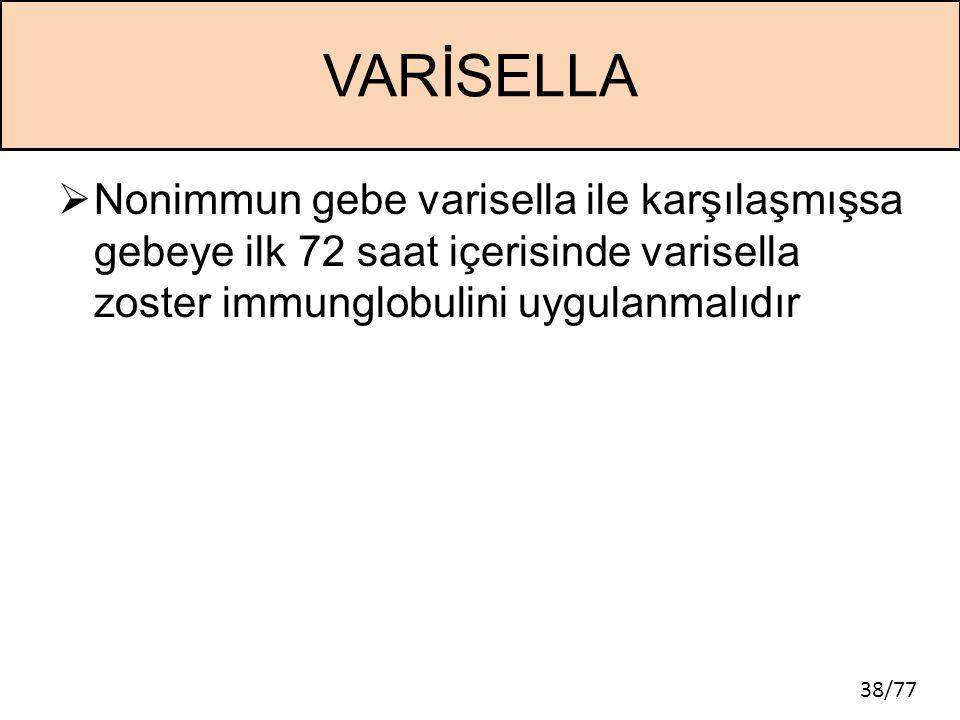 38/77 VARİSELLA  Nonimmun gebe varisella ile karşılaşmışsa gebeye ilk 72 saat içerisinde varisella zoster immunglobulini uygulanmalıdır