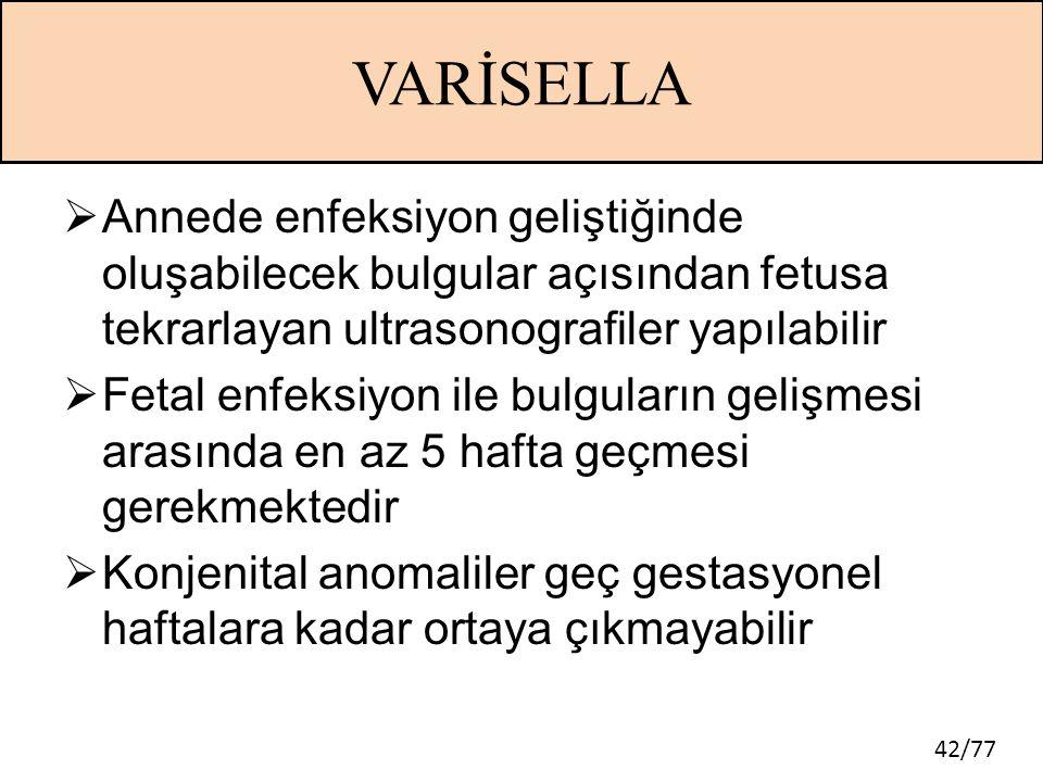 42/77 VARİSELLA  Annede enfeksiyon geliştiğinde oluşabilecek bulgular açısından fetusa tekrarlayan ultrasonografiler yapılabilir  Fetal enfeksiyon i