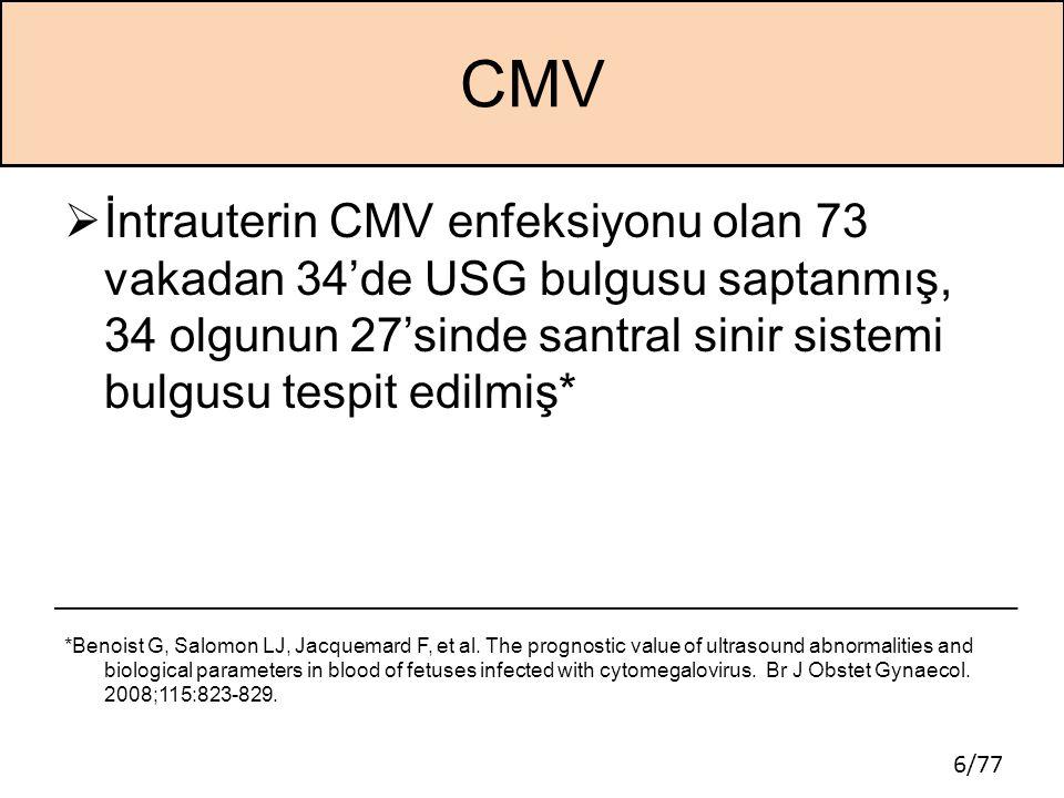 6/77 CMV  İntrauterin CMV enfeksiyonu olan 73 vakadan 34'de USG bulgusu saptanmış, 34 olgunun 27'sinde santral sinir sistemi bulgusu tespit edilmiş*