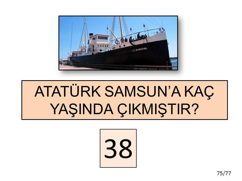 75/77 ATATÜRK SAMSUN'A KAÇ YAŞINDA ÇIKMIŞTIR? 38
