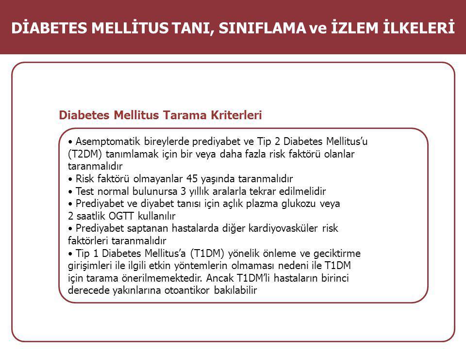 Diabetes Mellitus Tarama Kriterleri Asemptomatik bireylerde prediyabet ve Tip 2 Diabetes Mellitus'u (T2DM) tanımlamak için bir veya daha fazla risk faktörü olanlar taranmalıdır Risk faktörü olmayanlar 45 yaşında taranmalıdır Test normal bulunursa 3 yıllık aralarla tekrar edilmelidir Prediyabet ve diyabet tanısı için açlık plazma glukozu veya 2 saatlik OGTT kullanılır Prediyabet saptanan hastalarda diğer kardiyovasküler risk faktörleri taranmalıdır Tip 1 Diabetes Mellitus'a (T1DM) yönelik önleme ve geciktirme girişimleri ile ilgili etkin yöntemlerin olmaması nedeni ile T1DM için tarama önerilmemektedir.