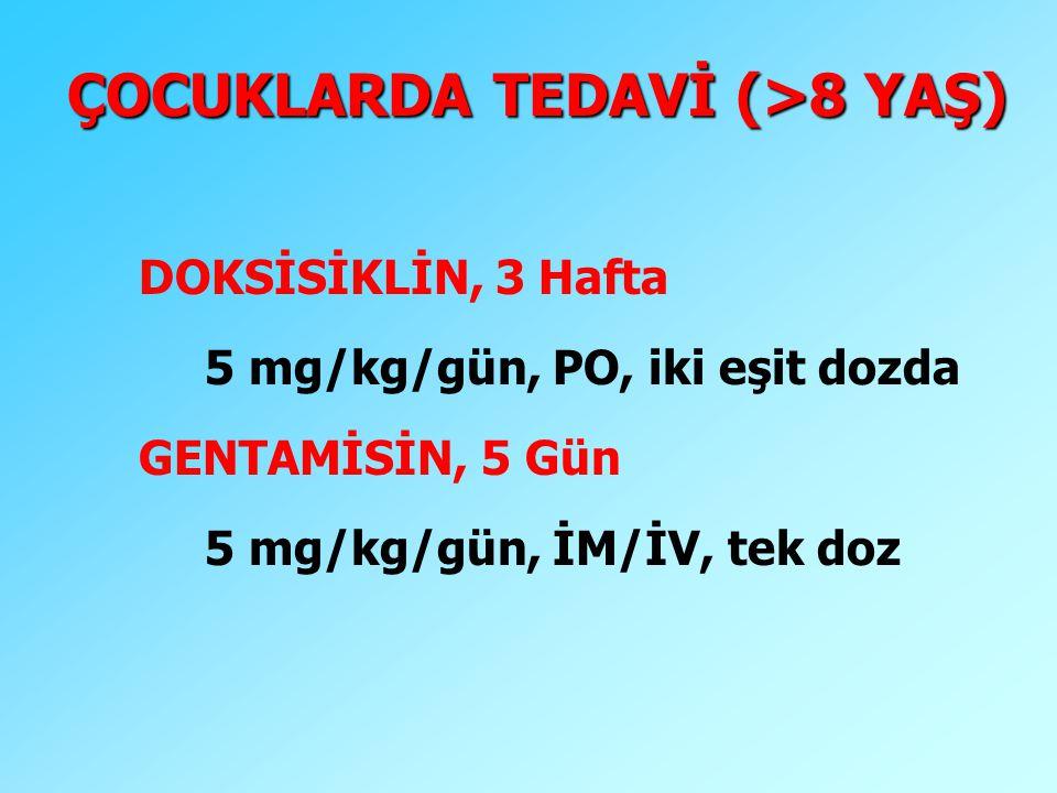 ÇOCUKLARDA TEDAVİ (>8 YAŞ) DOKSİSİKLİN, 3 Hafta 5 mg/kg/gün, PO, iki eşit dozda GENTAMİSİN, 5 Gün 5 mg/kg/gün, İM/İV, tek doz