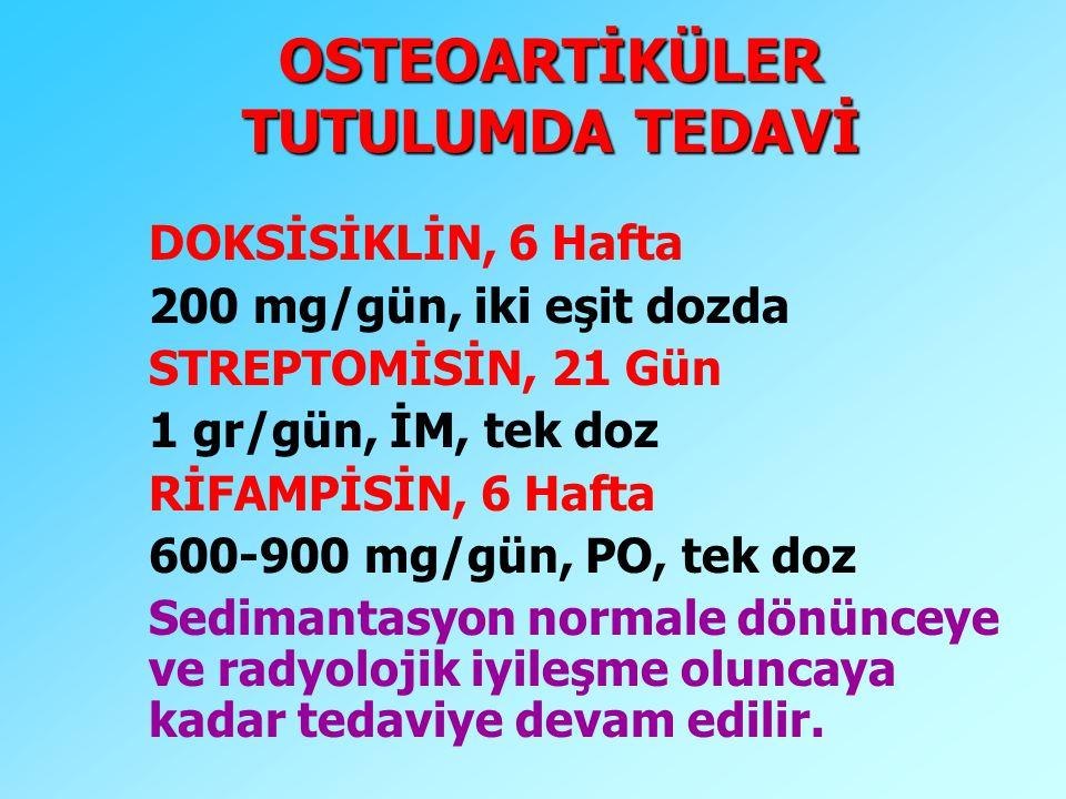 OSTEOARTİKÜLER TUTULUMDA TEDAVİ DOKSİSİKLİN, 6 Hafta 200 mg/gün, iki eşit dozda STREPTOMİSİN, 21 Gün 1 gr/gün, İM, tek doz RİFAMPİSİN, 6 Hafta 600-900