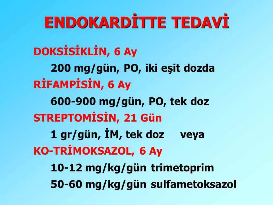 ENDOKARDİTTE TEDAVİ DOKSİSİKLİN, 6 Ay 200 mg/gün, PO, iki eşit dozda RİFAMPİSİN, 6 Ay 600-900 mg/gün, PO, tek doz STREPTOMİSİN, 21 Gün 1 gr/gün, İM, t