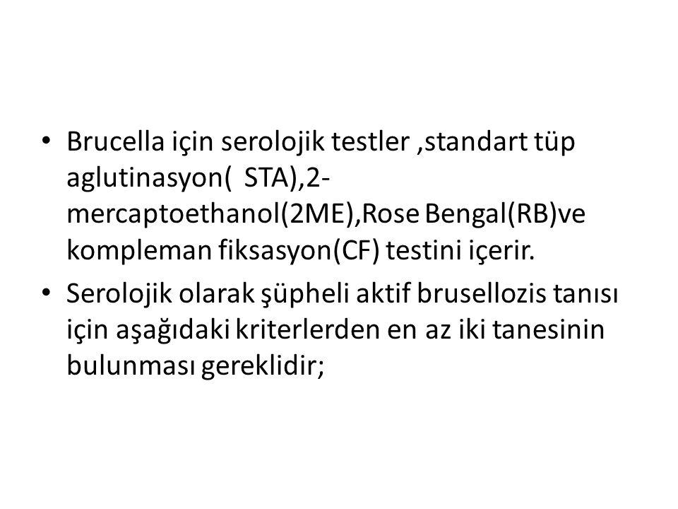 Brucella için serolojik testler,standart tüp aglutinasyon(STA),2- mercaptoethanol(2ME),Rose Bengal(RB)ve kompleman fiksasyon(CF) testini içerir.