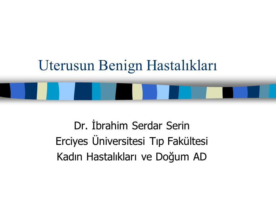 Uterusun Benign Hastalıkları Dr. İbrahim Serdar Serin Erciyes Üniversitesi Tıp Fakültesi Kadın Hastalıkları ve Doğum AD