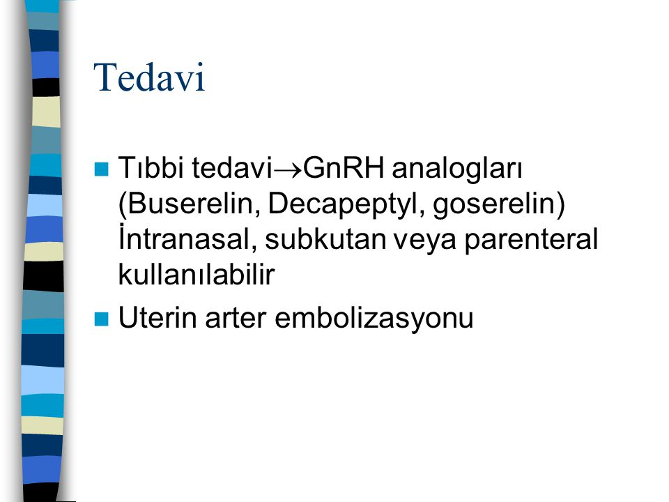 Tedavi Tıbbi tedavi  GnRH analogları (Buserelin, Decapeptyl, goserelin) İntranasal, subkutan veya parenteral kullanılabilir Uterin arter embolizasyon