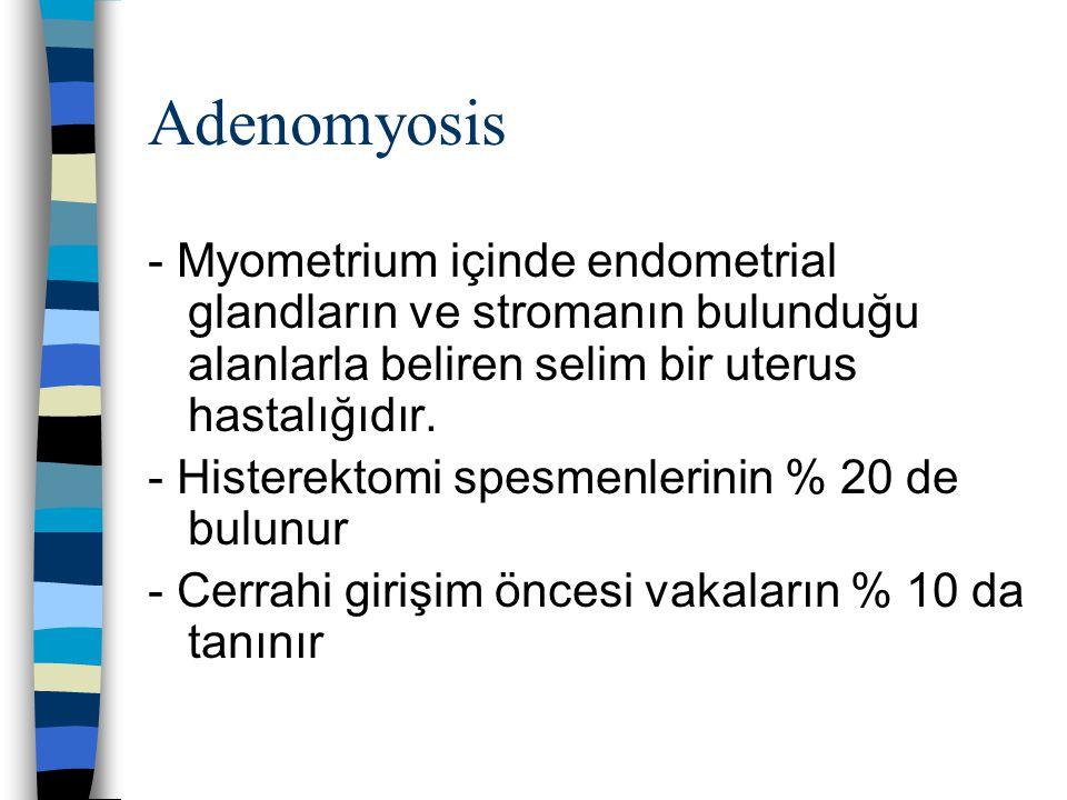Adenomyosis - Myometrium içinde endometrial glandların ve stromanın bulunduğu alanlarla beliren selim bir uterus hastalığıdır. - Histerektomi spesmenl