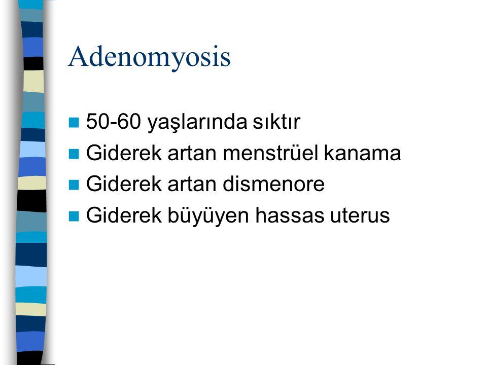Adenomyosis 50-60 yaşlarında sıktır Giderek artan menstrüel kanama Giderek artan dismenore Giderek büyüyen hassas uterus