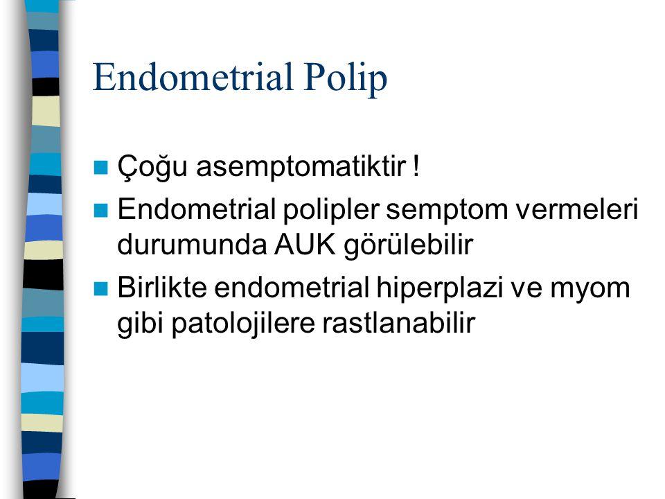 Endometrial Polip Çoğu asemptomatiktir ! Endometrial polipler semptom vermeleri durumunda AUK görülebilir Birlikte endometrial hiperplazi ve myom gibi