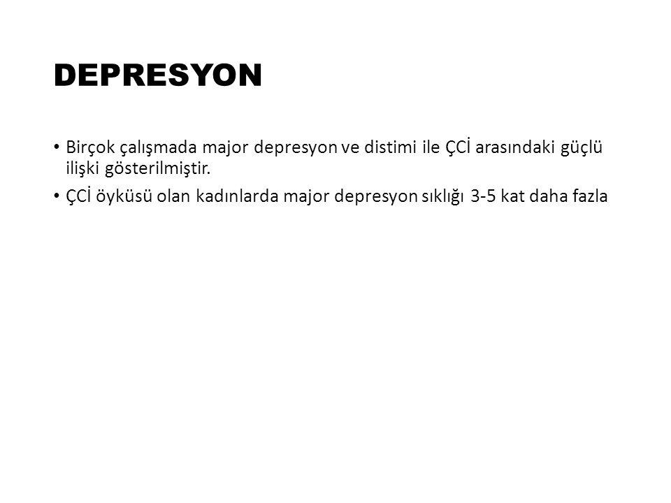 DEPRESYON Birçok çalışmada major depresyon ve distimi ile ÇCİ arasındaki güçlü ilişki gösterilmiştir. ÇCİ öyküsü olan kadınlarda major depresyon sıklı