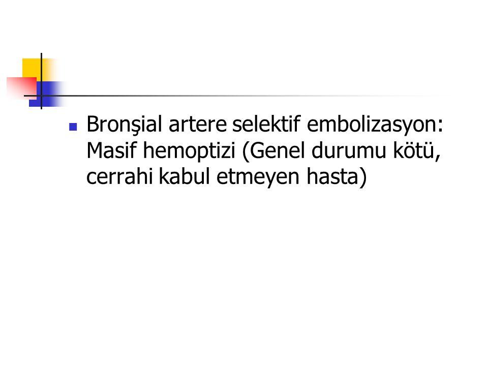 Bronşial artere selektif embolizasyon: Masif hemoptizi (Genel durumu kötü, cerrahi kabul etmeyen hasta)