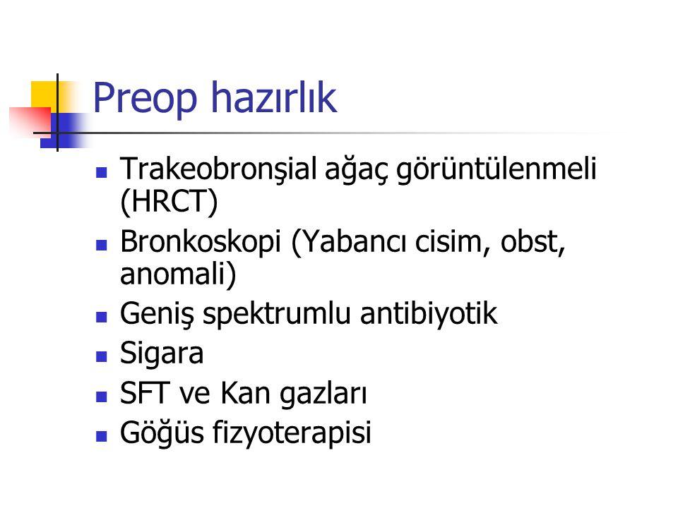 Preop hazırlık Trakeobronşial ağaç görüntülenmeli (HRCT) Bronkoskopi (Yabancı cisim, obst, anomali) Geniş spektrumlu antibiyotik Sigara SFT ve Kan gaz